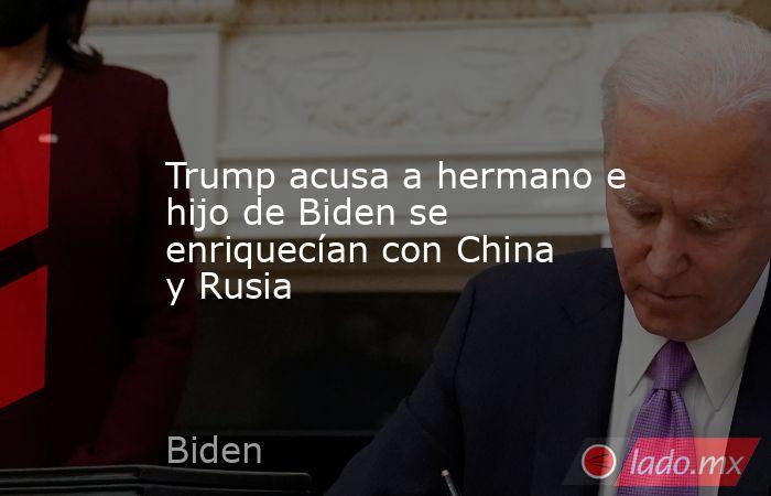 Trump acusa a hermano e hijo de Biden se enriquecían con China y Rusia. Noticias en tiempo real