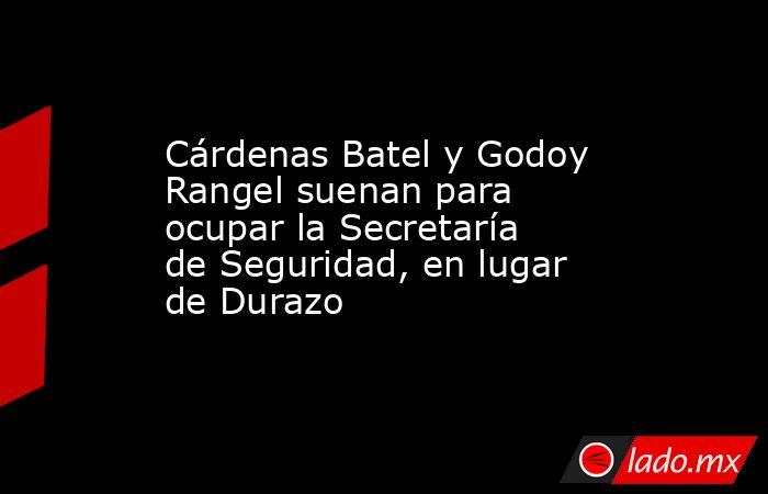 Cárdenas Batel y Godoy Rangel suenan para ocupar la Secretaría de Seguridad, en lugar de Durazo. Noticias en tiempo real
