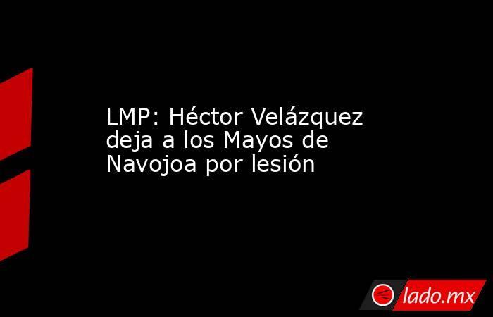 LMP: Héctor Velázquez deja a los Mayos de Navojoa por lesión. Noticias en tiempo real