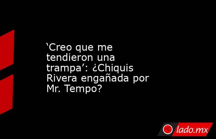 'Creo que me tendieron una trampa': ¿Chiquis Rivera engañada por Mr. Tempo?. Noticias en tiempo real