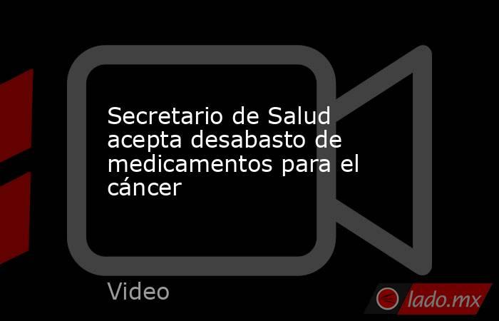 Secretario de Salud acepta desabasto de medicamentos para el cáncer. Noticias en tiempo real
