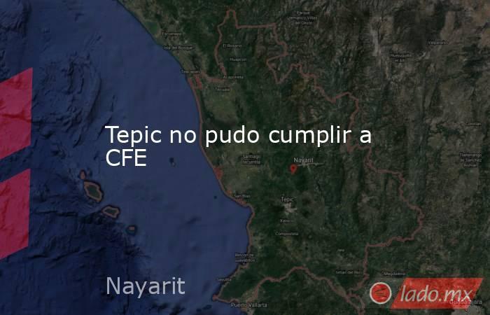 Tepic no pudo cumplir a CFE. Noticias en tiempo real