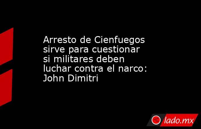 Arresto de Cienfuegos sirve para cuestionar si militares deben luchar contra el narco: John Dimitri. Noticias en tiempo real