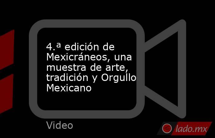 4.ª edición de Mexicráneos, una muestra de arte, tradición y Orgullo Mexicano. Noticias en tiempo real