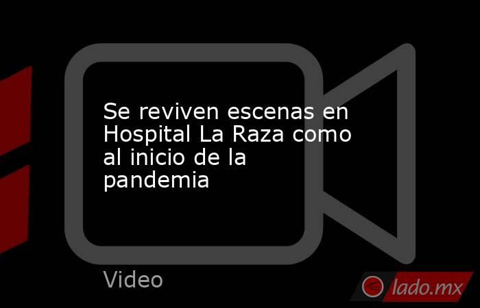 Se reviven escenas en Hospital La Raza como al inicio de la pandemia. Noticias en tiempo real