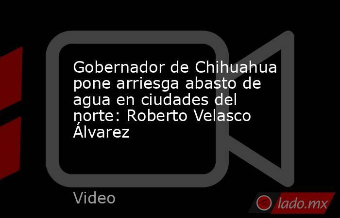 Gobernador de Chihuahua pone arriesga abasto de agua en ciudades del norte: Roberto Velasco Álvarez. Noticias en tiempo real