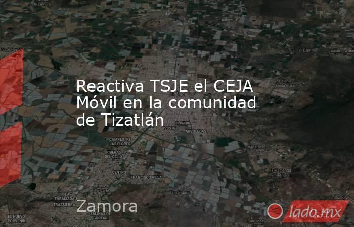 Reactiva TSJE el CEJA Móvil en la comunidad de Tizatlán. Noticias en tiempo real