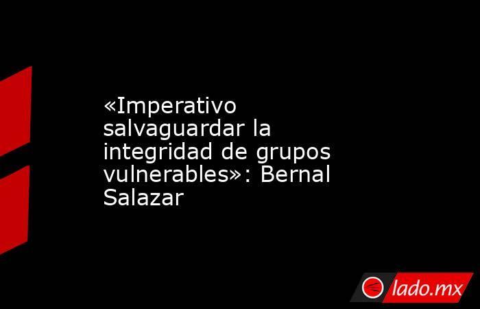 «Imperativo salvaguardar la integridad de grupos vulnerables»: Bernal Salazar. Noticias en tiempo real