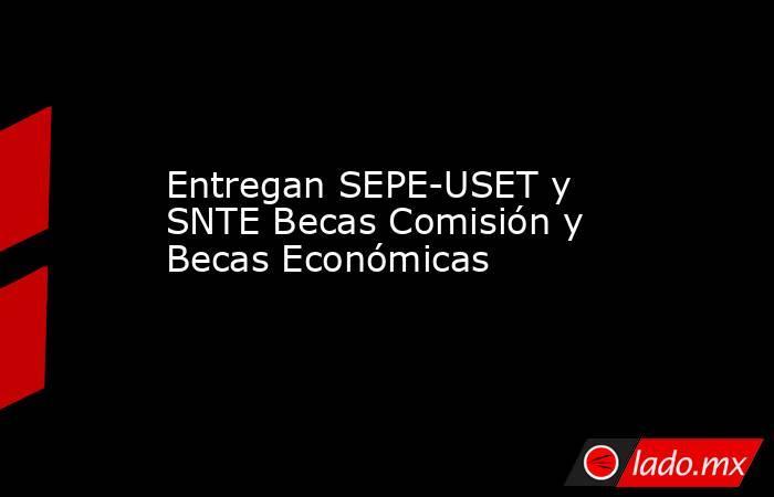 Entregan SEPE-USET y SNTE Becas Comisión y Becas Económicas. Noticias en tiempo real