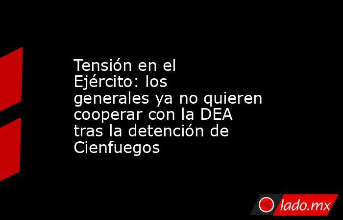 Tensión en el Ejército: los generales ya no quieren cooperar con la DEA tras la detención de Cienfuegos. Noticias en tiempo real