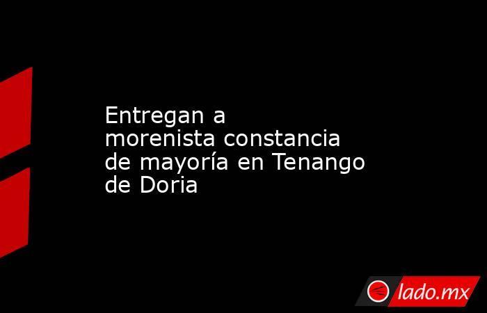 Entregan a morenistaconstancia de mayoría en Tenango de Doria. Noticias en tiempo real