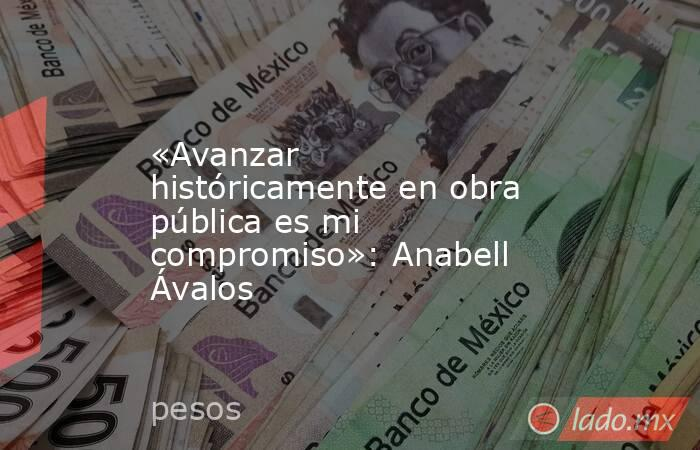«Avanzar históricamente en obra pública es mi compromiso»: Anabell Ávalos. Noticias en tiempo real