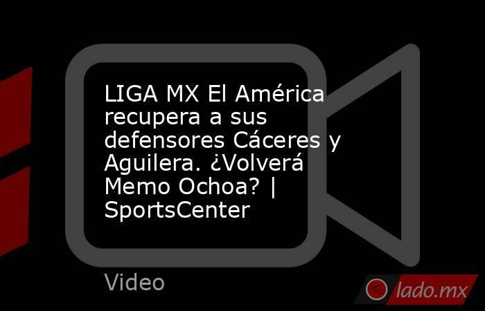 LIGA MX El América recupera a sus defensores Cáceres y Aguilera. ¿Volverá Memo Ochoa? | SportsCenter. Noticias en tiempo real