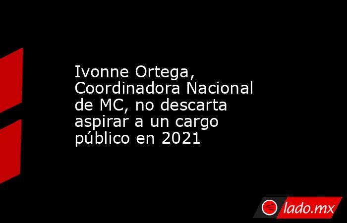 Ivonne Ortega, Coordinadora Nacional de MC, no descarta aspirar a un cargo público en 2021. Noticias en tiempo real