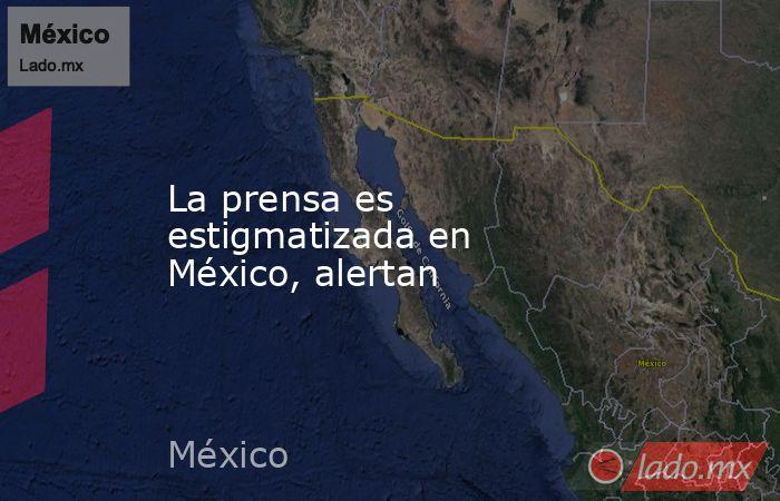La prensa es estigmatizada en México, alertan. Noticias en tiempo real