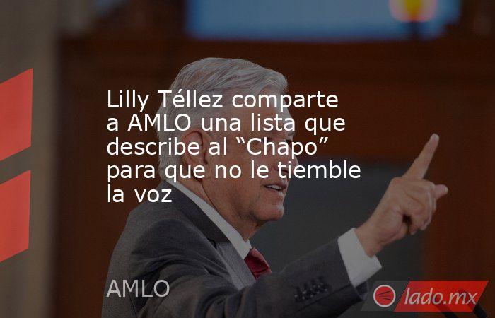 """Lilly Téllez comparte a AMLO una lista que describe al """"Chapo"""" para que no le tiemble la voz. Noticias en tiempo real"""