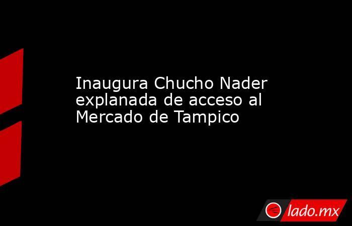 Inaugura Chucho Nader explanada de acceso al Mercado de Tampico. Noticias en tiempo real