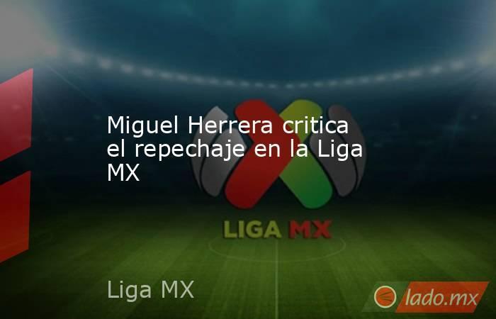 Miguel Herrera critica el repechaje en la Liga MX. Noticias en tiempo real