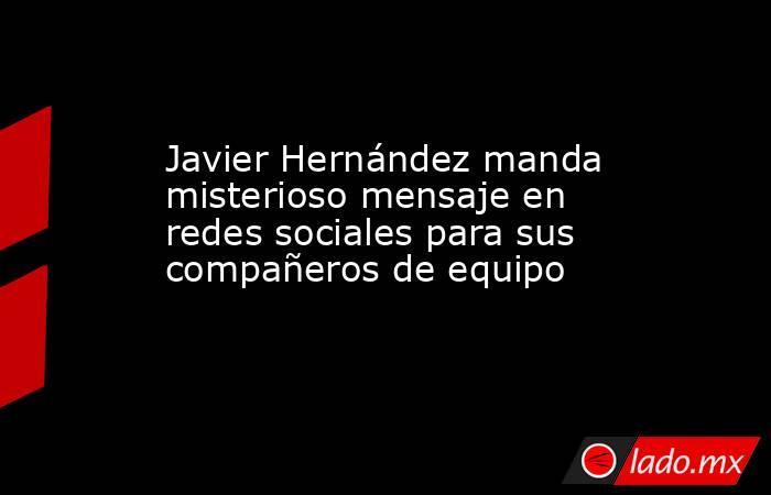 Javier Hernández manda misterioso mensaje en redes sociales para sus compañeros de equipo. Noticias en tiempo real