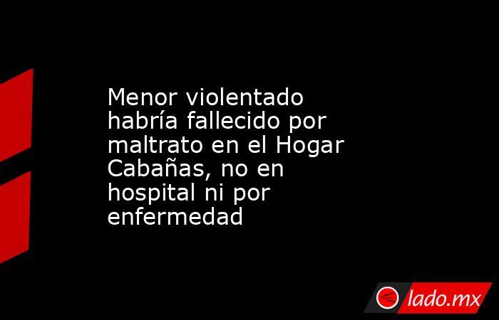 Menor violentado habría fallecido por maltrato en el Hogar Cabañas, no en hospital ni por enfermedad. Noticias en tiempo real