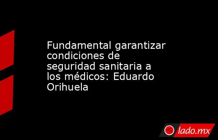 Fundamental garantizar condiciones de seguridad sanitaria a los médicos: Eduardo Orihuela. Noticias en tiempo real