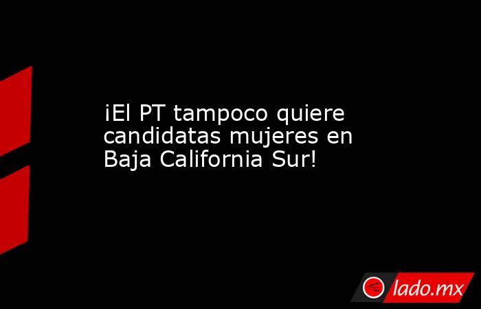 ¡El PT tampoco quiere candidatas mujeres en Baja California Sur!. Noticias en tiempo real