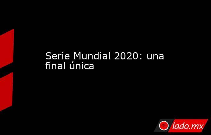 Serie Mundial 2020: una final única. Noticias en tiempo real