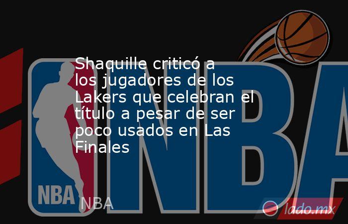 Shaquille criticó a los jugadores de los Lakers que celebran el título a pesar de ser poco usados en Las Finales. Noticias en tiempo real