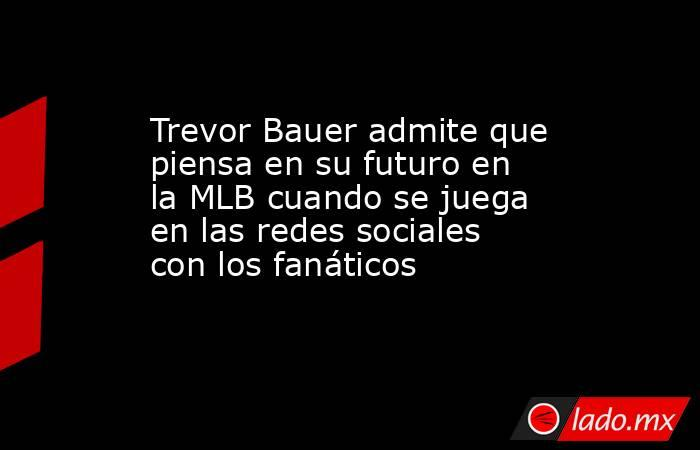 Trevor Bauer admite que piensa en su futuro en la MLB cuando se juega en las redes sociales con los fanáticos. Noticias en tiempo real