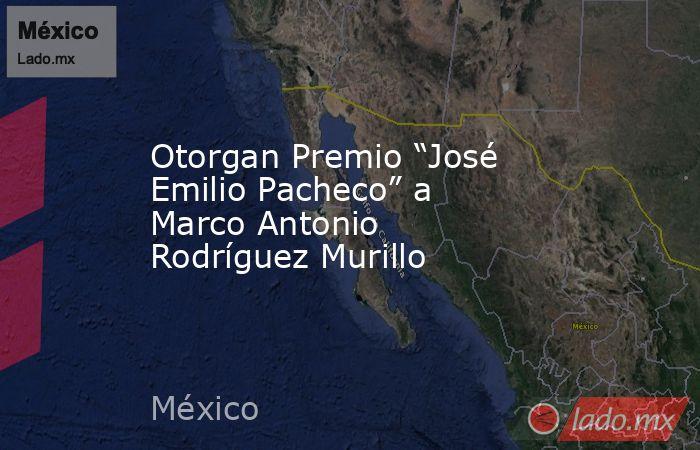 """Otorgan Premio """"José Emilio Pacheco"""" a Marco Antonio Rodríguez Murillo. Noticias en tiempo real"""