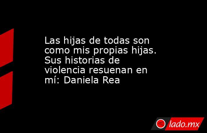 Las hijas de todas son como mis propias hijas. Sus historias de violencia resuenan en mí: Daniela Rea. Noticias en tiempo real