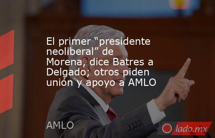 """El primer """"presidente neoliberal"""" de Morena, dice Batres a Delgado; otros piden unión y apoyo a AMLO. Noticias en tiempo real"""