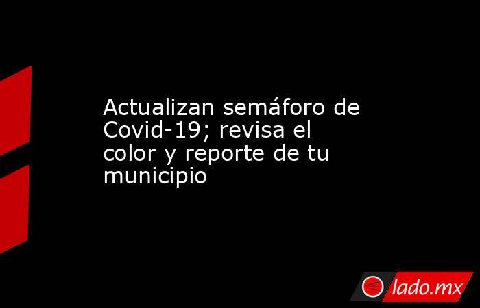 Actualizan semáforo de Covid-19; revisa el color y reporte de tu municipio. Noticias en tiempo real