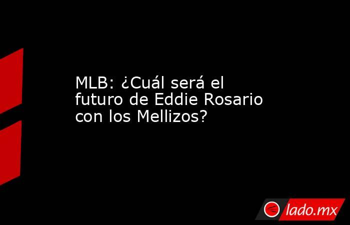 MLB: ¿Cuál será el futuro de Eddie Rosario con los Mellizos?. Noticias en tiempo real