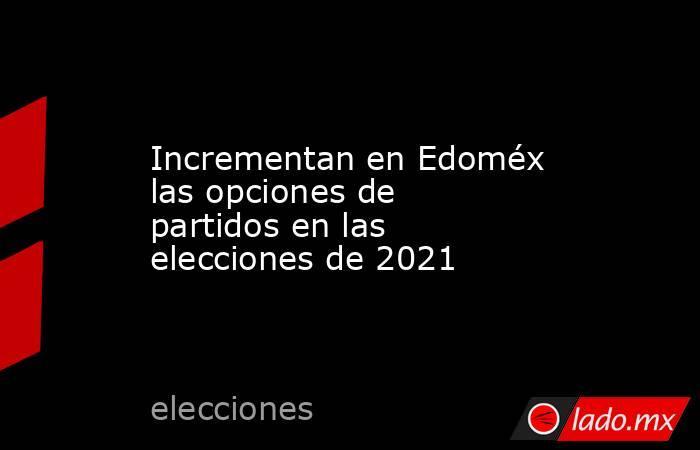 Incrementan en Edoméx las opciones de partidos en las elecciones de 2021. Noticias en tiempo real
