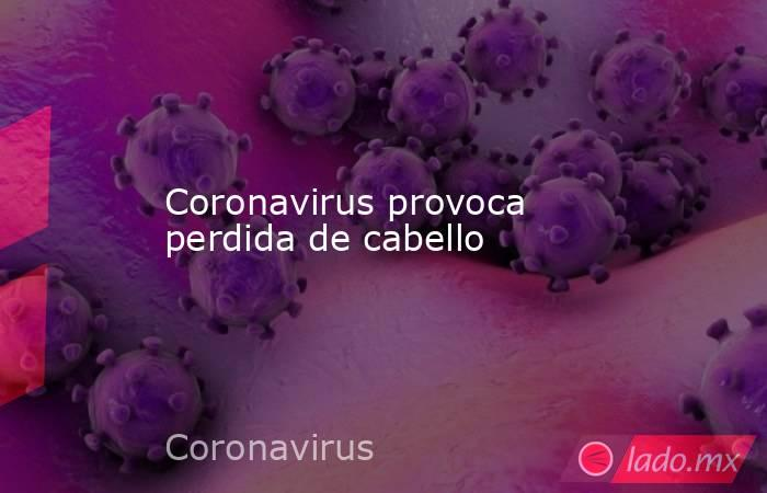 Coronavirus provoca perdida de cabello. Noticias en tiempo real