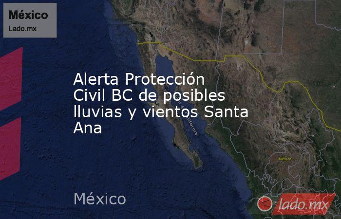 Alerta Protección Civil BC de posibles lluvias y vientos Santa Ana. Noticias en tiempo real