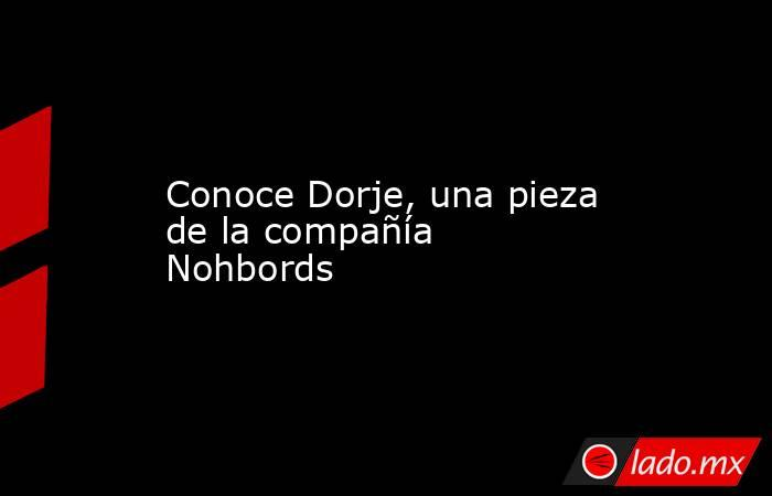 Conoce Dorje, una pieza de la compañía Nohbords. Noticias en tiempo real