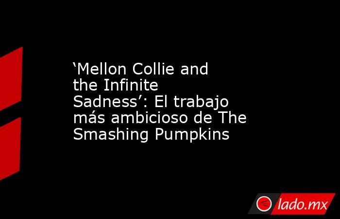 'Mellon Collie and the Infinite Sadness': El trabajo más ambicioso de The Smashing Pumpkins. Noticias en tiempo real
