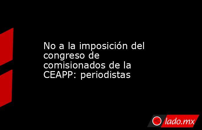 No a la imposición del congreso de comisionados de la CEAPP: periodistas. Noticias en tiempo real