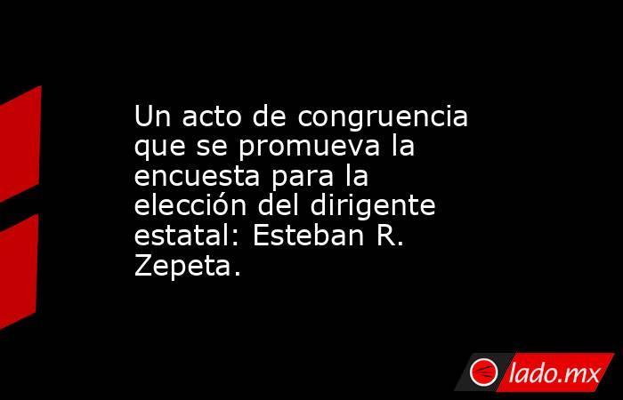 Un acto de congruencia que se promueva la encuesta para la elección del dirigente estatal: Esteban R. Zepeta.. Noticias en tiempo real