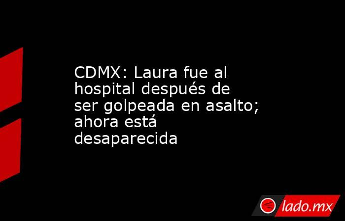 CDMX: Laura fue al hospital después de ser golpeada en asalto; ahora está desaparecida. Noticias en tiempo real
