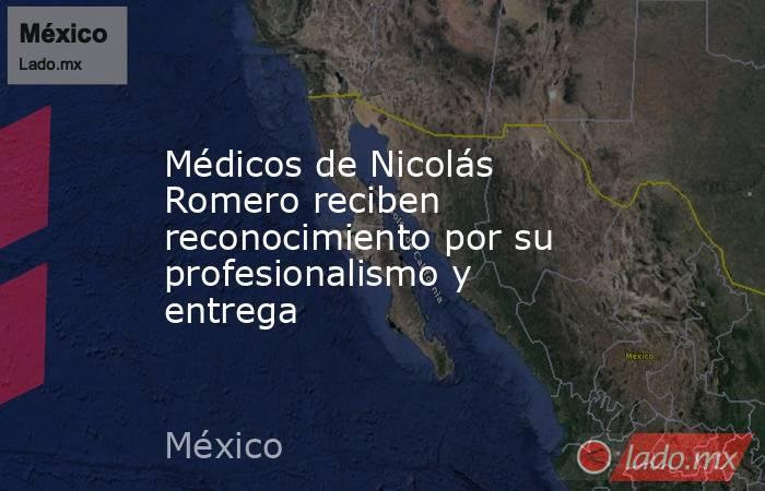 Médicos de Nicolás Romero reciben reconocimiento por su profesionalismo y entrega. Noticias en tiempo real