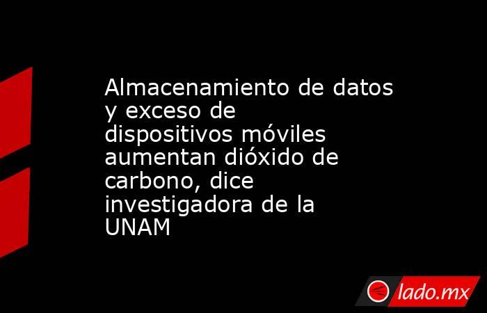 Almacenamiento de datos y exceso de dispositivos móviles aumentan dióxido de carbono, dice investigadora de la UNAM. Noticias en tiempo real