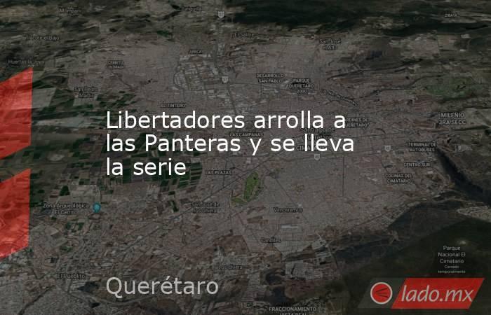 Libertadores arrolla a las Panteras y se lleva la serie. Noticias en tiempo real