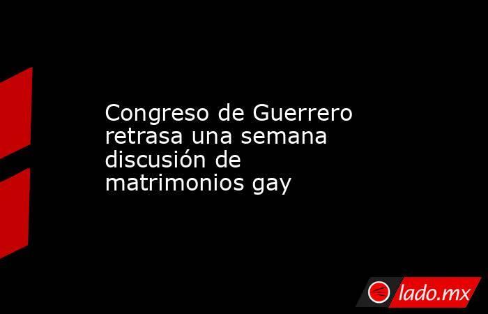 Congreso de Guerrero retrasa una semana discusión de matrimonios gay. Noticias en tiempo real