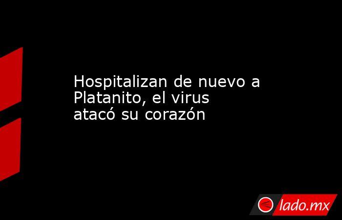 Hospitalizan de nuevo a Platanito, el virus atacó su corazón. Noticias en tiempo real
