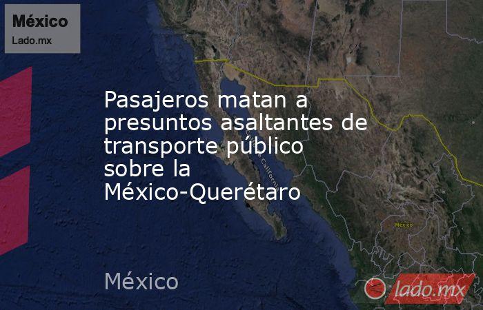 Pasajeros matan a presuntos asaltantes de transporte público sobre la México-Querétaro . Noticias en tiempo real
