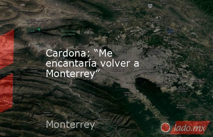 """Cardona: """"Me encantaría volver a Monterrey"""" . Noticias en tiempo real"""