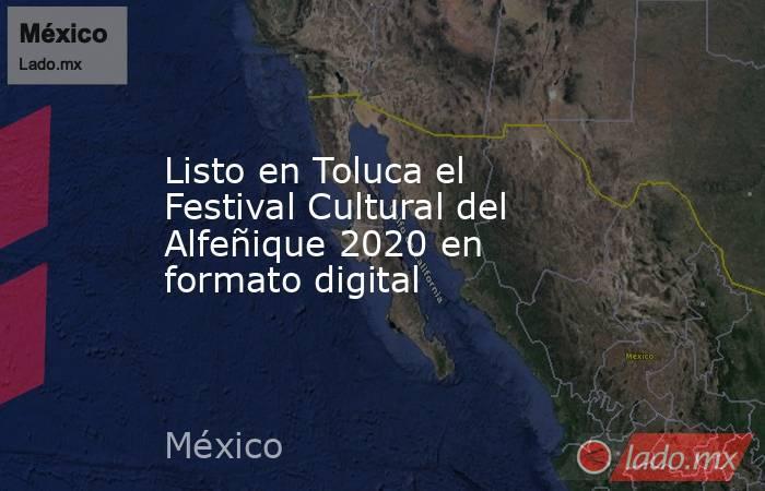 Listo en Toluca el Festival Cultural del Alfeñique 2020 en formato digital. Noticias en tiempo real